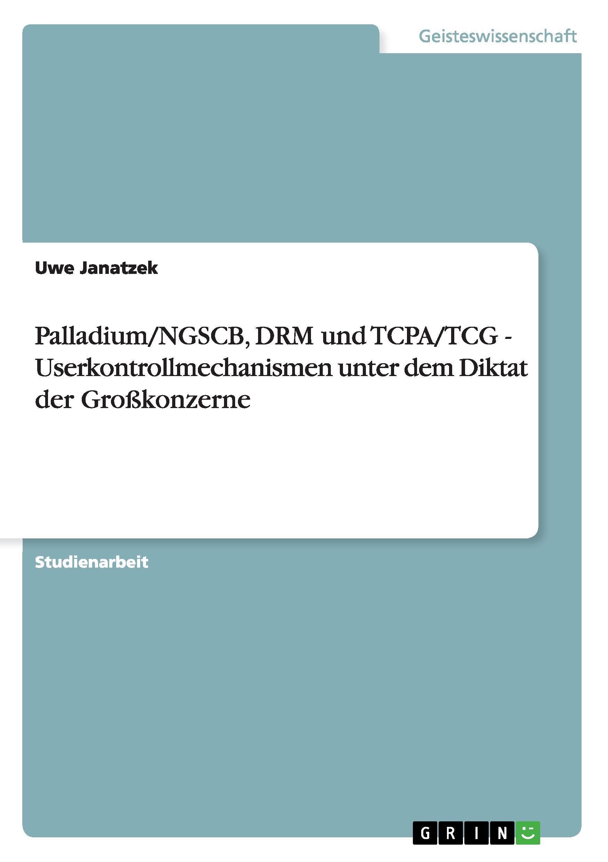 Palladium/NGSCB, DRM und TCPA/TCG - Userkontrollmechanismen unter dem Diktat der Grosskonzerne - Janatzek, Uwe