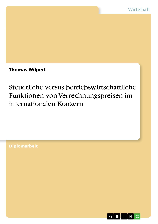 Steuerliche versus betriebswirtschaftliche Funktionen von Verrechnungspreisen im internationalen Konzern - Wilpert, Thomas