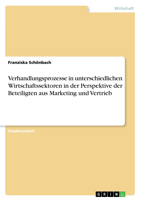 Verhandlungsprozesse in unterschiedlichen Wirtschaftssektoren in der Perspektive der Beteiligten aus Marketing und Vertrieb - Schoenbach, Franziska