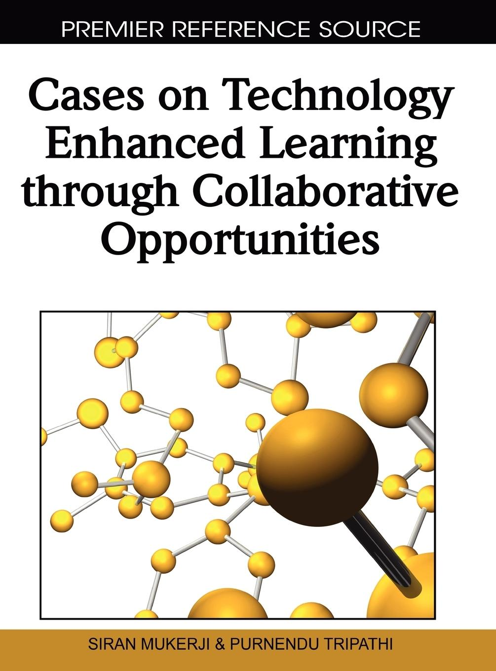 Cases on Technology Enhanced Learning Through Collaborative Opportunities - Mukerji, Siran