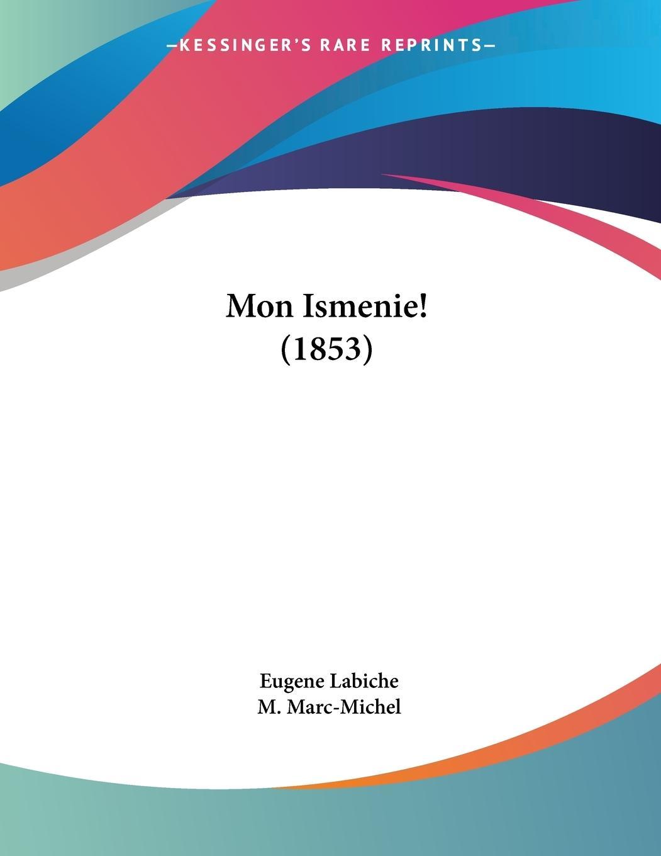 Mon Ismenie! (1853) - Labiche, Eugene Marc-Michel, M.