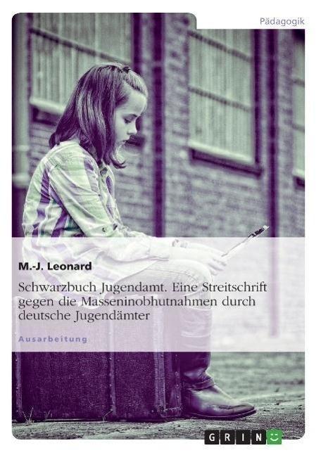 Schwarzbuch Jugendamt. Eine Streitschrift gegen die Masseninobhutnahmen durch deutsche Jugendaemter - Leonard, M.-J.