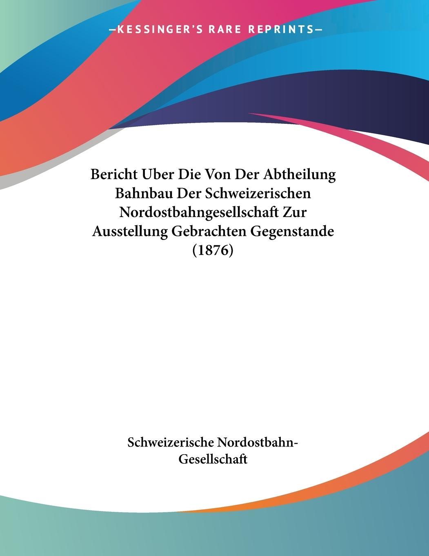 Bericht Uber Die Von Der Abtheilung Bahnbau Der Schweizerischen Nordostbahngesellschaft Zur Ausstellung Gebrachten Gegenstande (1876) - Schweizerische Nordostbahn-Gesellschaft