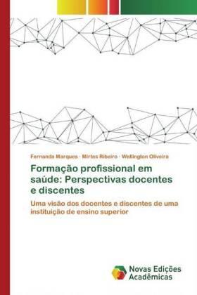 Formação profissional em saúde: Perspectivas docentes e discentes - Marques, Fernanda Ribeiro, Mirtes Oliveira, Wellington