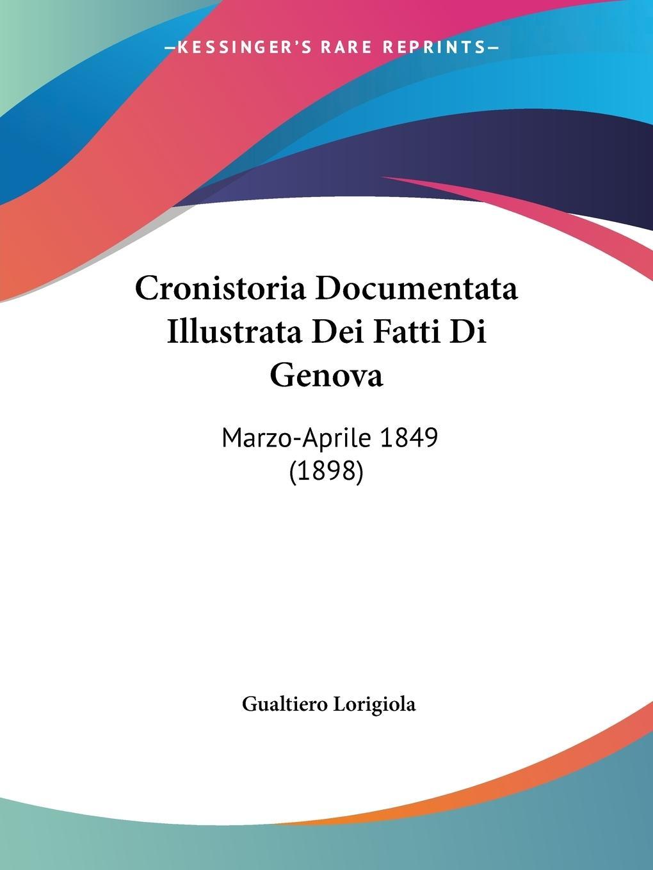 Cronistoria Documentata Illustrata Dei Fatti Di Genova - Lorigiola, Gualtiero