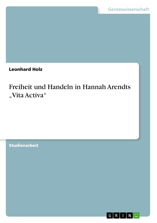 Freiheit und Handeln in Hannah Arendts  Vita Activa - Holz, Leonhard
