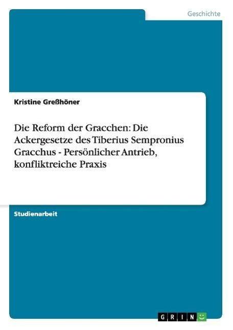 Die Reform der Gracchen: Die Ackergesetze des Tiberius Sempronius Gracchus - Persoenlicher Antrieb, konfliktreiche Praxis - Gresshoener, Kristine