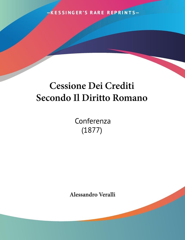 Cessione Dei Crediti Secondo Il Diritto Romano - Veralli, Alessandro