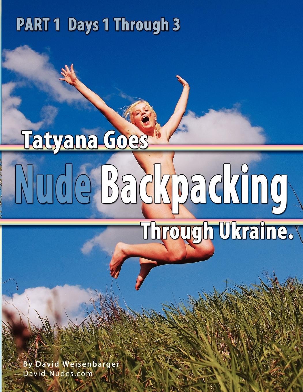 Part 1 - Tatyana Goes Nude Backpacking Through Ukraine - Days 1 Through 3 - Weisenbarger, David