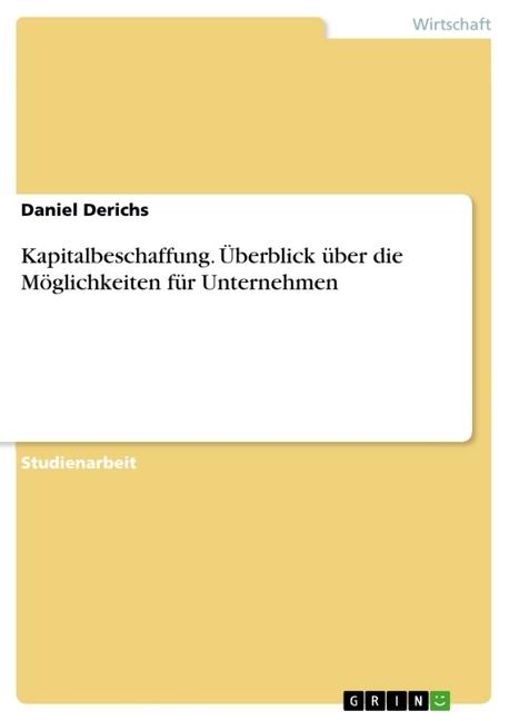 Kapitalbeschaffung. Ueberblick ueber die Moeglichkeiten fuer Unternehmen - Derichs, Daniel