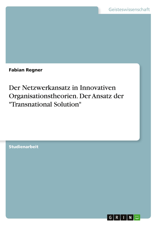Der Netzwerkansatz in Innovativen Organisationstheorien. Der Ansatz der  Transnational Solution - Regner, Fabian