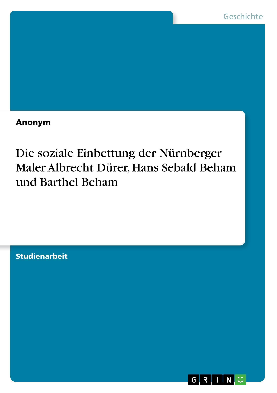 Die soziale Einbettung der Nuernberger Maler Albrecht Duerer, Hans Sebald Beham und Barthel Beham - Anonym