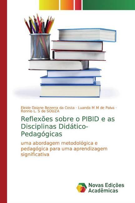 Reflexões sobre o PIBID e as Disciplinas Didático-Pedagógicas - Bezerra da Costa, Eleide Daiane M M de Paiva, Luanda L. S de SOUZA, Ronnio