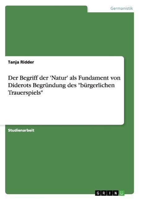 Der Begriff der  Natur  als Fundament von Diderots Begruendung des   buergerlichen Trauerspiels - Ridder, Tanja