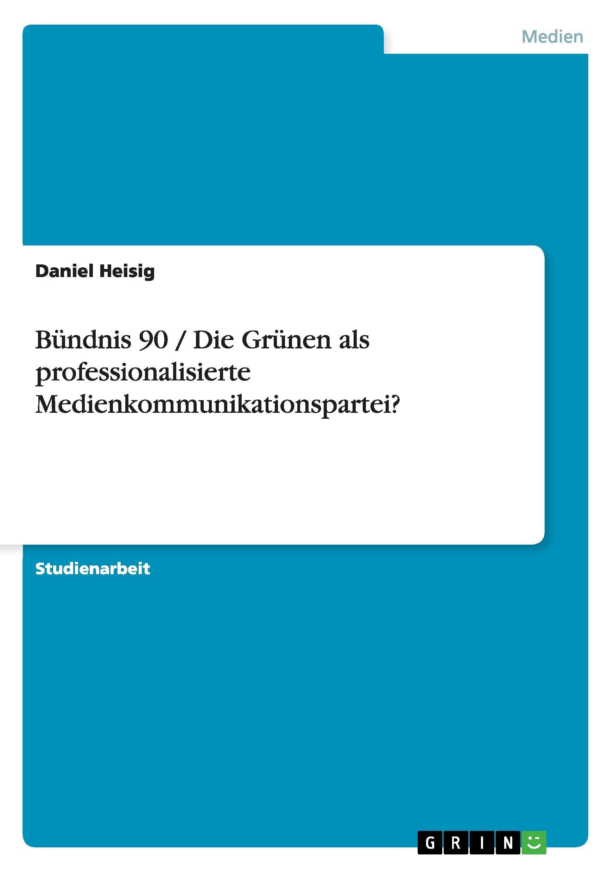 Buendnis 90 / Die Gruenen als professionalisierte Medienkommunikationspartei? - Heisig, Daniel