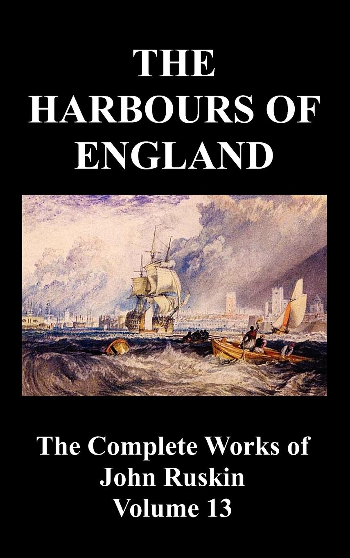The Harbours of England (the Complete Works of John Ruskin - Volume 13) - Ruskin, John