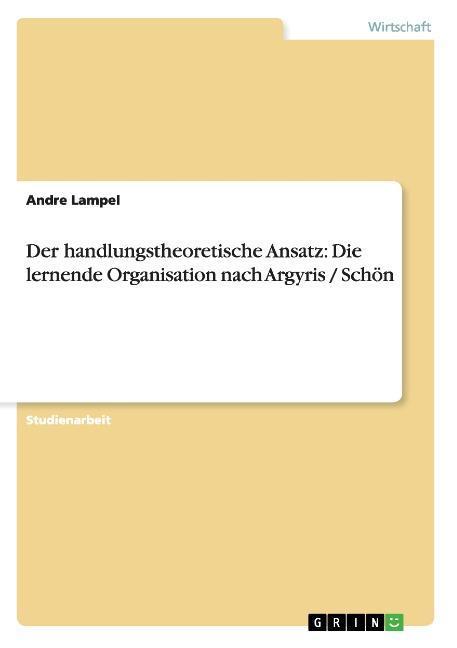 Der handlungstheoretische Ansatz: Die lernende Organisation nach Argyris / Schoen - Lampel, Andre