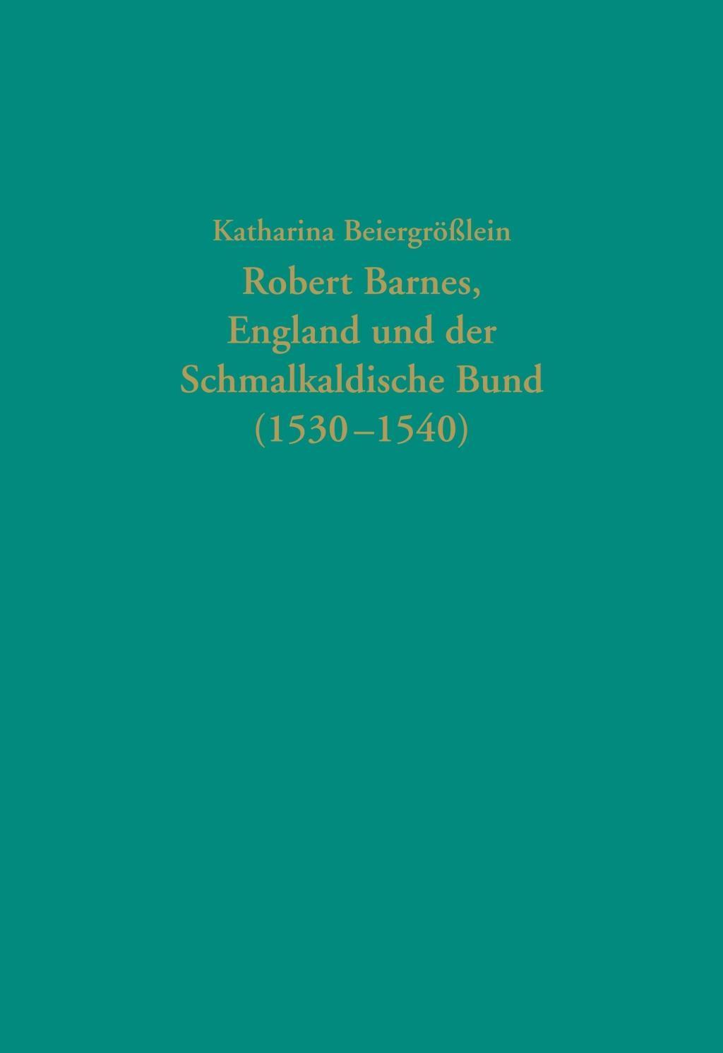 Robert Barnes, England und der Schmalkaldische Bund (1530-1540) Beiergrößlein,..