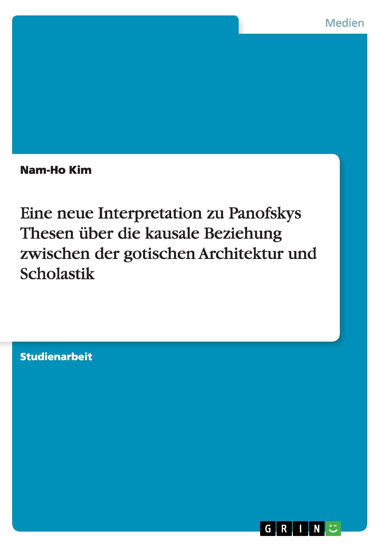 Eine neue Interpretation zu Panofskys Thesen ueber die kausale Beziehung zwischen der gotischen Architektur und Scholastik - Kim, Nam-Ho