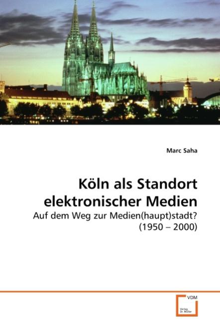 Koeln als Standort elektronischer Medien - Saha, Marc