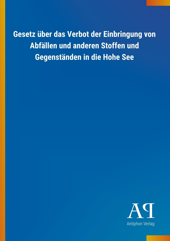 Gesetz ueber das Verbot der Einbringung von Abfaellen und anderen Stoffen und Gegenstaenden in die Hohe See - Antiphon Verlag