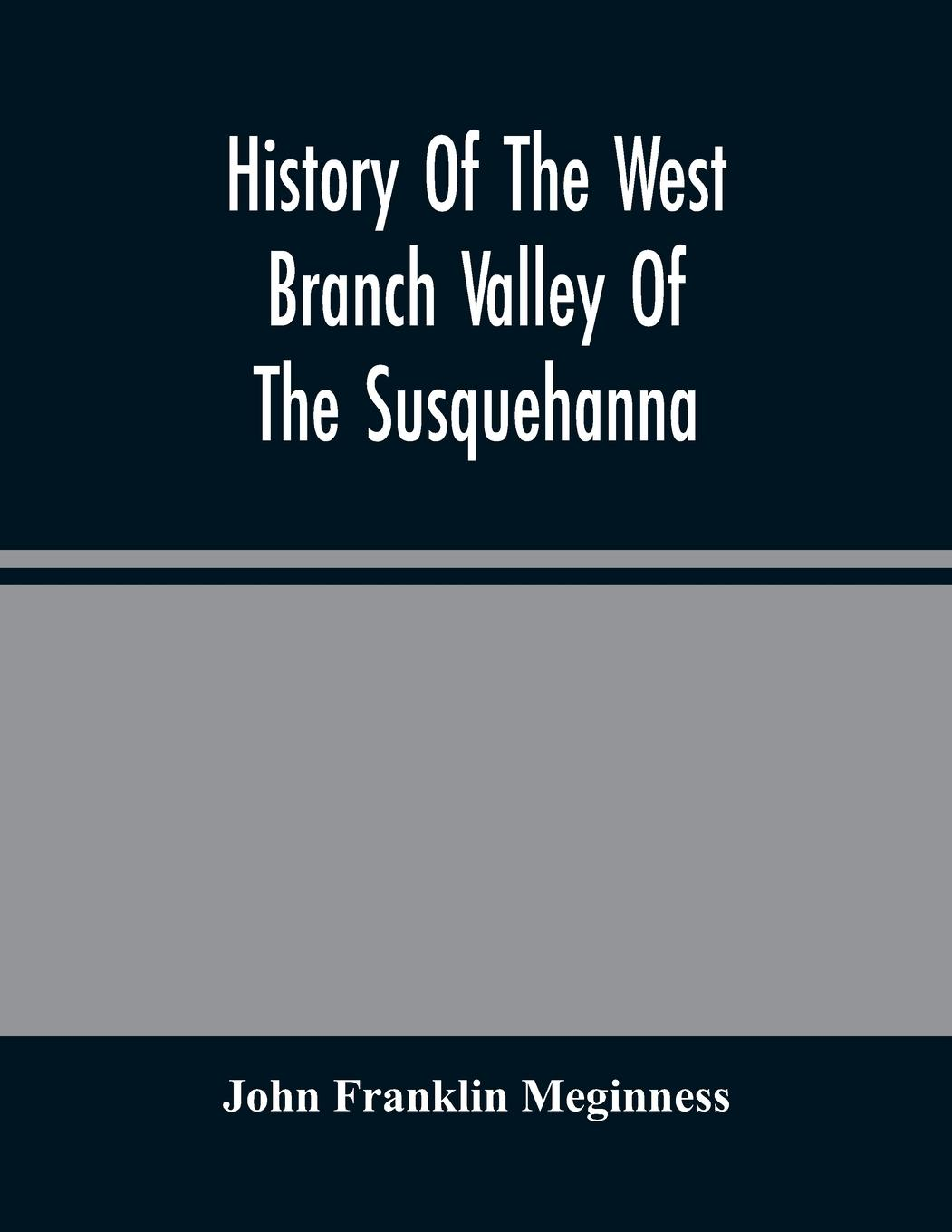 History Of The West Branch Valley Of The Susquehanna - Franklin Meginness, John