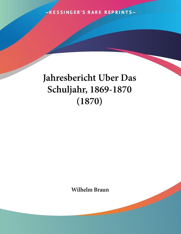 Jahresbericht Uber Das Schuljahr, 1869-1870 (1870) - Braun, Wilhelm