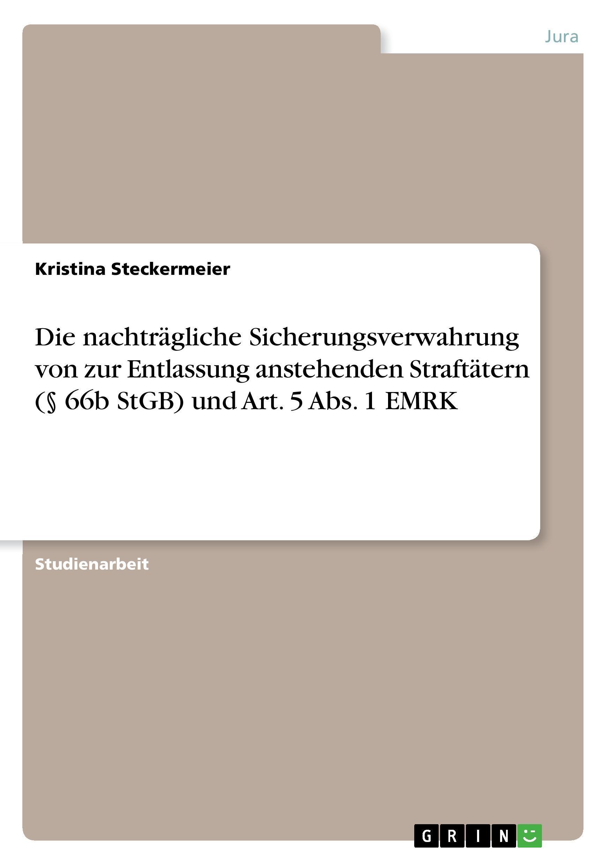 Die nachtraegliche Sicherungsverwahrung von zur Entlassung anstehenden Straftaetern ( 66b StGB) und Art. 5 Abs. 1 EMRK - Steckermeier, Kristina