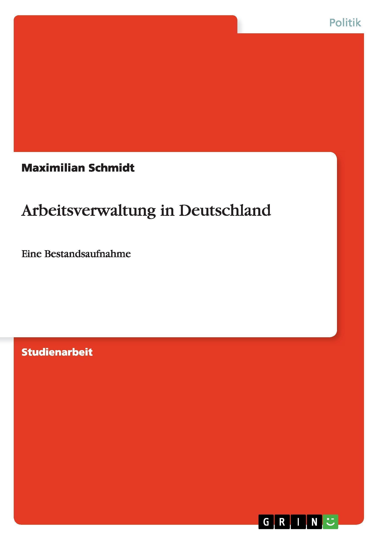 Arbeitsverwaltung in Deutschland - Schmidt, Maximilian