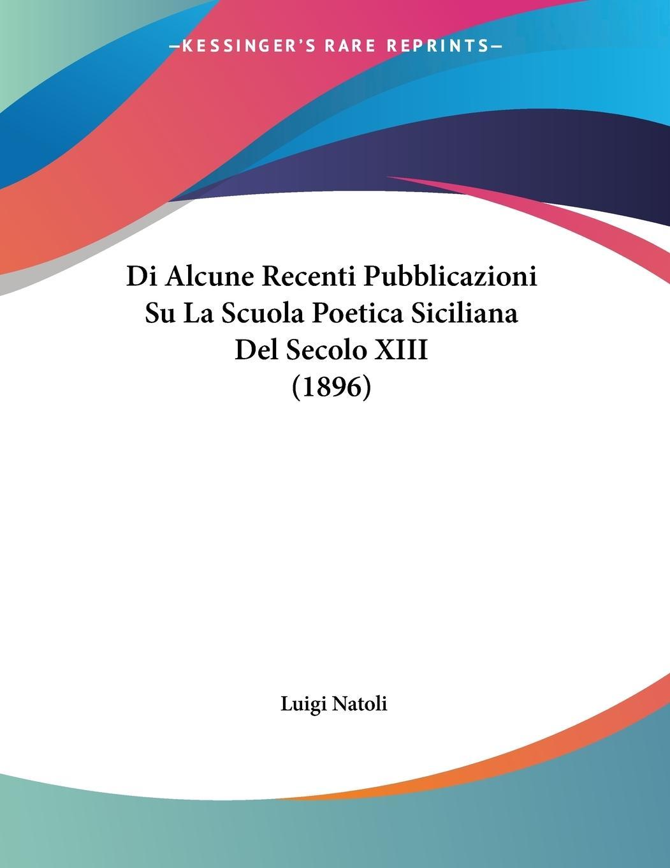 Di Alcune Recenti Pubblicazioni Su La Scuola Poetica Siciliana Del Secolo XIII (1896) - Natoli, Luigi
