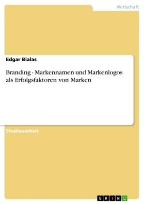 Branding - Markennamen und Markenlogos als Erfolgsfaktoren von Marken - Bialas, Edgar