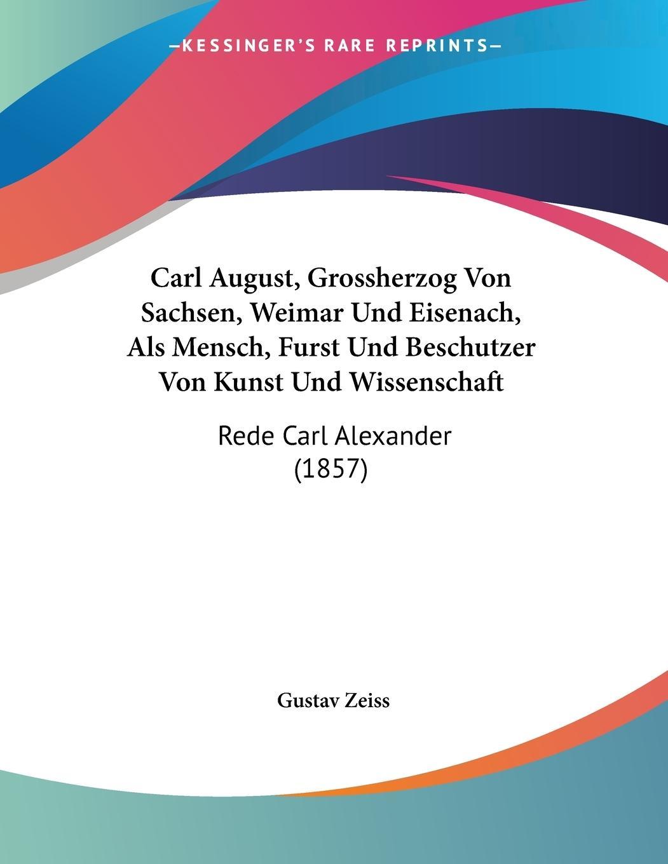 Carl August, Grossherzog Von Sachsen, Weimar Und Eisenach, Als Mensch, Furst Und Beschutzer Von Kunst Und Wissenschaft - Zeiss, Gustav