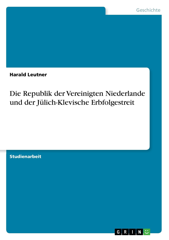 Die Republik der Vereinigten Niederlande und der Juelich-Klevische Erbfolgestreit - Leutner, Harald