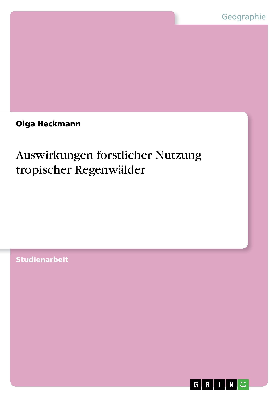 Auswirkungen forstlicher Nutzung tropischer Regenwaelder - Heckmann, Olga