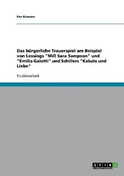 Das buergerliche Trauerspiel am Beispiel von Lessings  Miss Sara Sampson  und  Emilia Galotti  und Schillers  Kabale und Liebe - Krausse, Fee