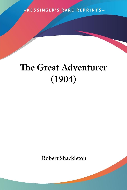The Great Adventurer (1904) - Shackleton, Robert