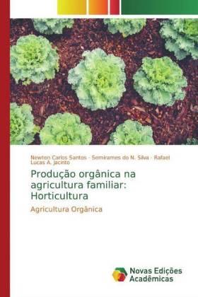Produção orgânica na agricultura familiar: Horticultura - Santos, Newton Carlos do N. Silva, Semirames A. Jacinto, Rafael Lucas