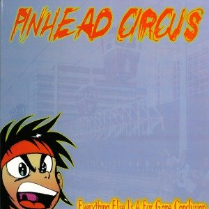 Pinhead Circus: Everything Else Is A Far Gone....