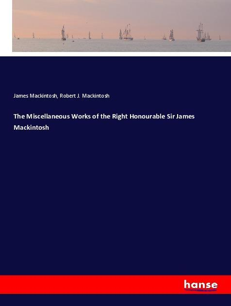 The Miscellaneous Works of the Right Honourable Sir James Mackin