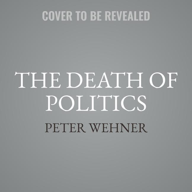 The Death of Politics: How to Heal Our Frayed Republic After Tru