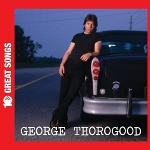 Thorogood, G: 10 Great Songs
