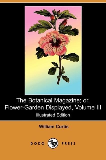 The Botanical Magazine; Or, Flower-Garden Displayed, Volume III