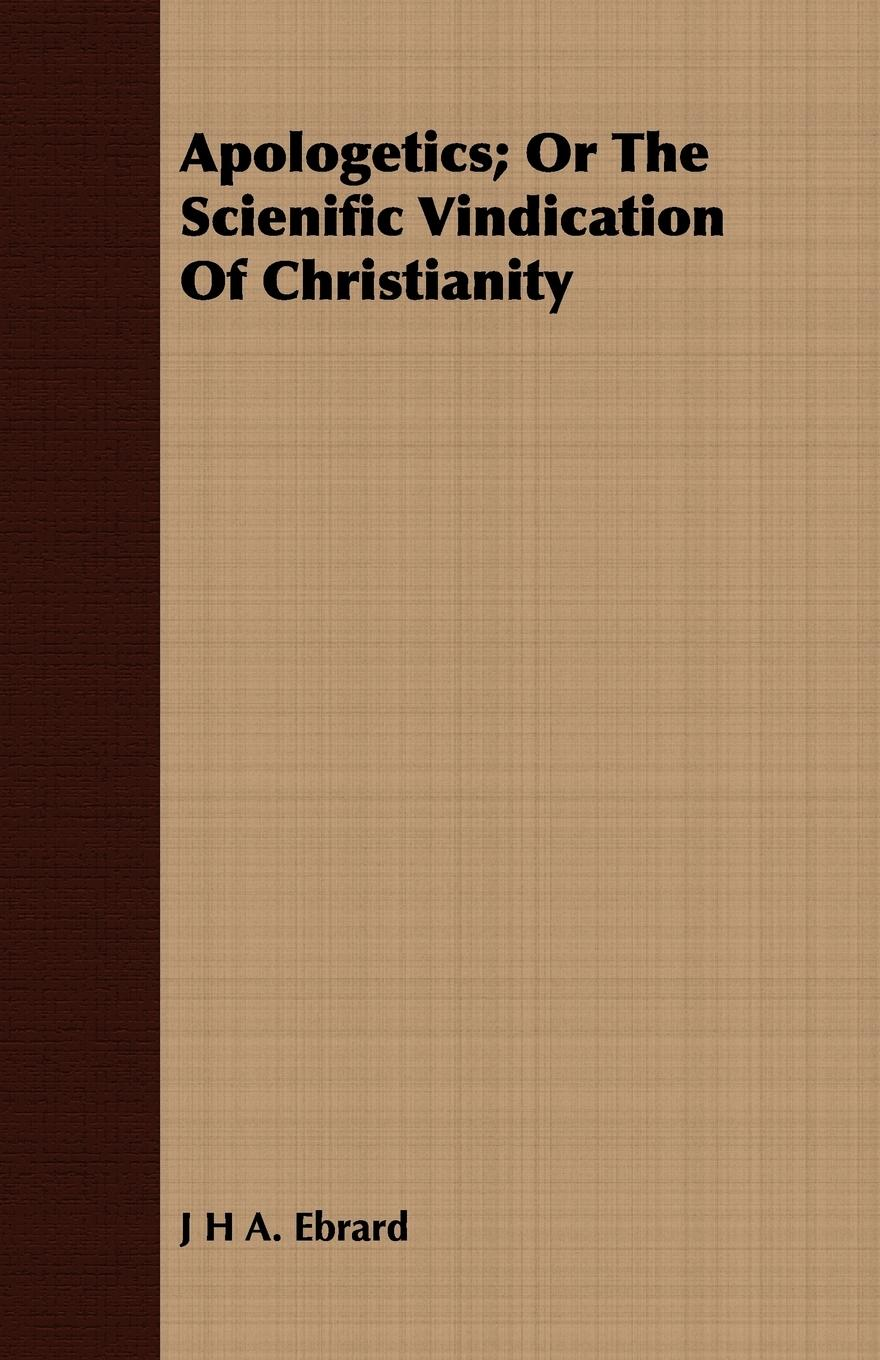 Apologetics; Or The Scienific Vindication Of Christianity