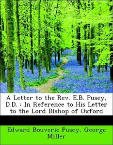 A Letter to the Rev. E.B. Pusey, D.D. : In Reference to His Lett