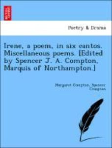 Irene, a poem, in six cantos. Miscellaneous poems. [Edited by Sp
