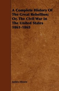 A Complete History Of The Great Rebellion; Or, The CIvil War In