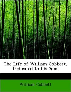 The Life of William Cobbett, Dedicated to his Sons