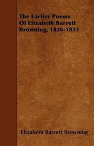 The Earlier Poems Of Elizabeth Barrett Browning, 1826-1833