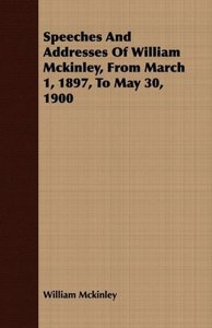 Speeches and Addresses of William McKinley, from March 1, 1897,