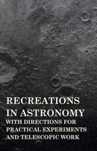 Recreations in Astronomy - With Directions for Practical Experim